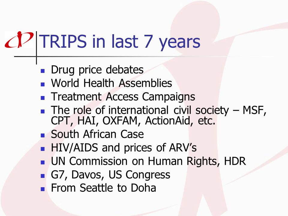 TRIPS in last 7 years Drug price debates World Health Assemblies Treatment Access Campaigns The role of international civil society – MSF, CPT, HAI, O