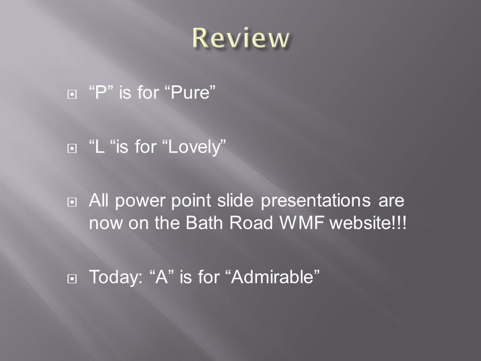  P is for Pure  L is for Lovely  All power point slide presentations are now on the Bath Road WMF website!!.