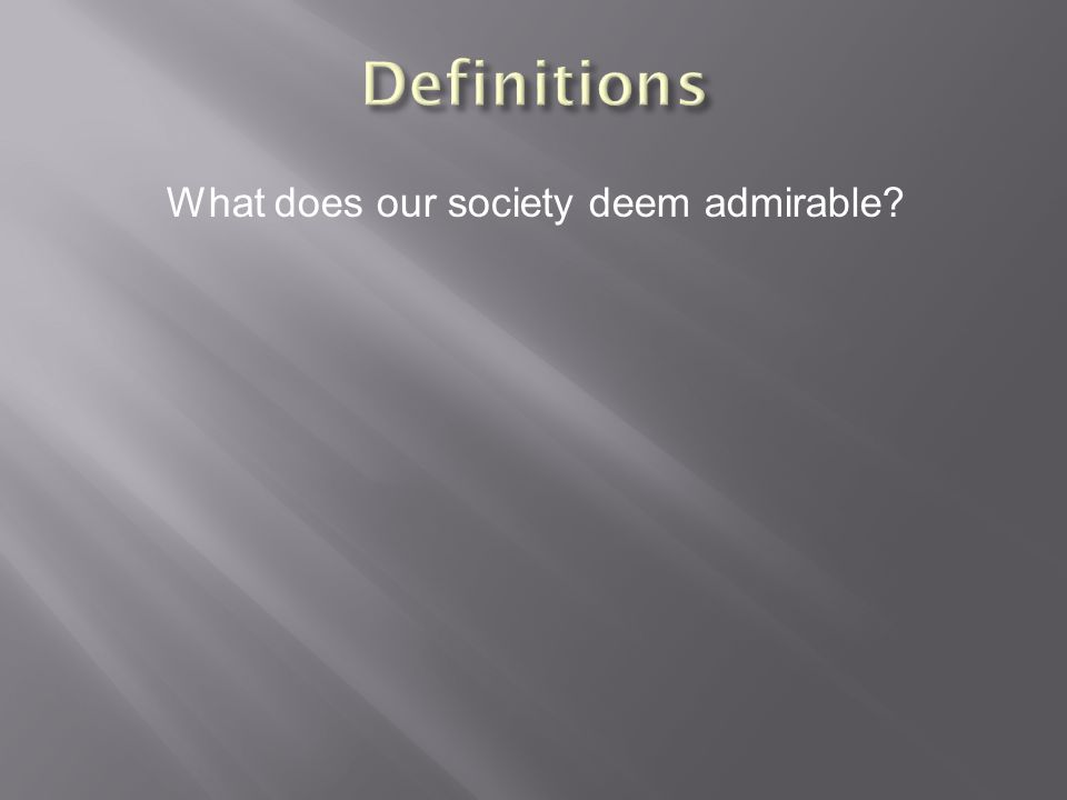 What does our society deem admirable?