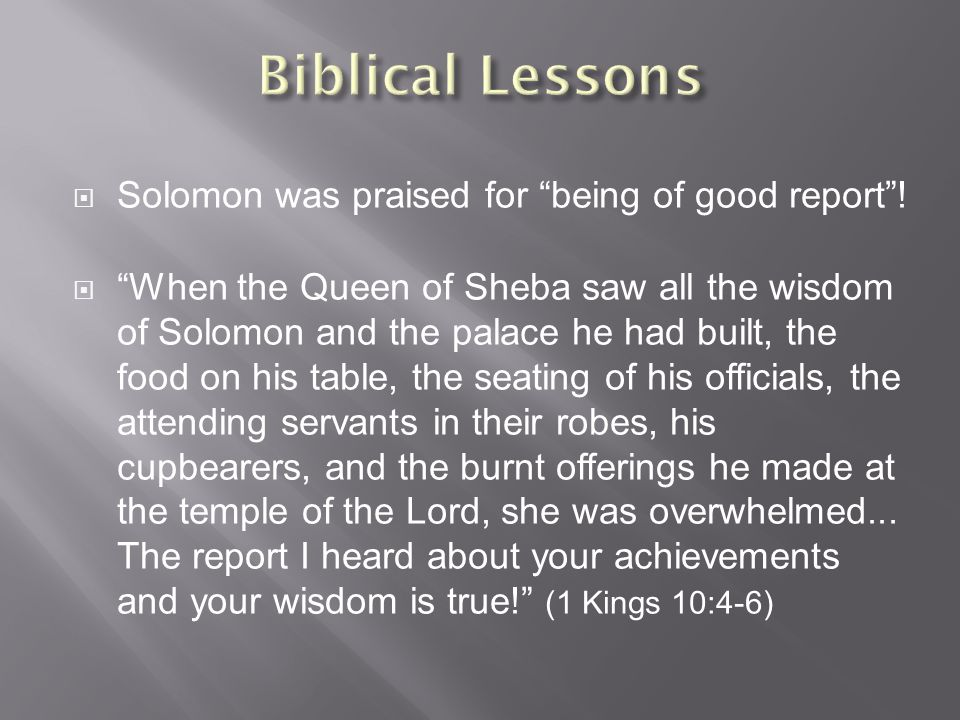  Solomon was praised for being of good report .