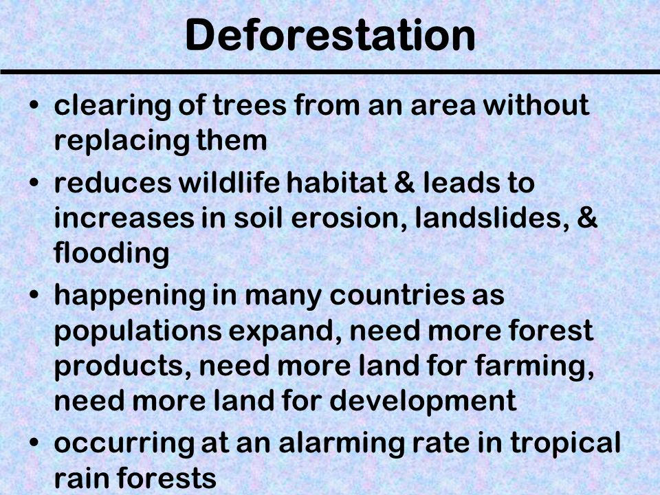 Deforestation clearing of trees from an area without replacing them reduces wildlife habitat & leads to increases in soil erosion, landslides, & flooding happening in many countries as populations expand, need more forest products, need more land for farming, need more land for development occurring at an alarming rate in tropical rain forests