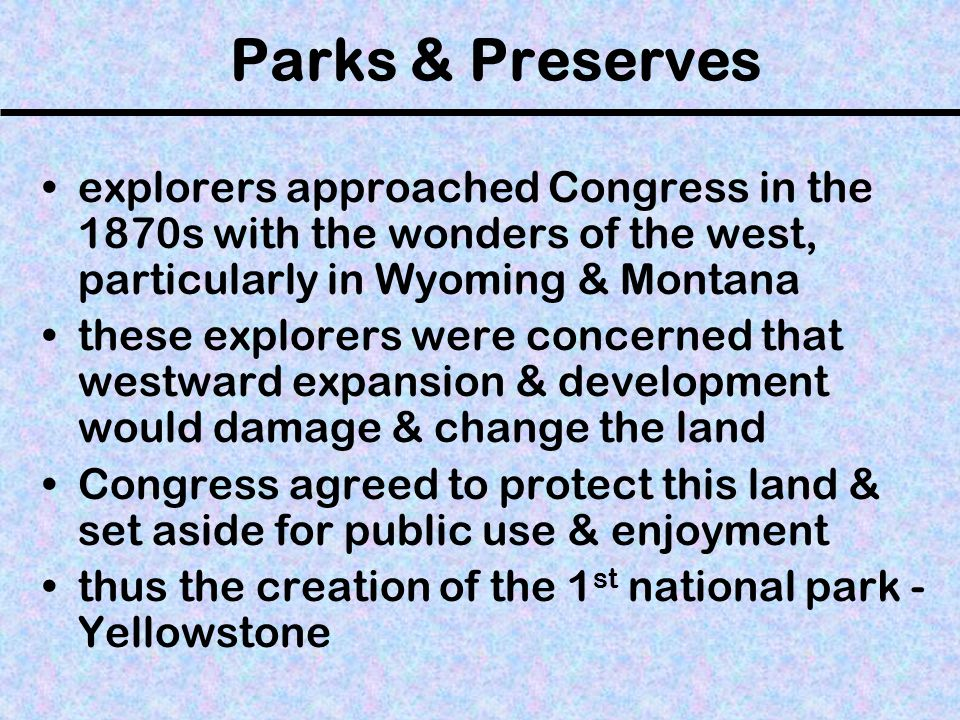 Parks & Preserves explorers approached Congress in the 1870s with the wonders of the west, particularly in Wyoming & Montana these explorers were concerned that westward expansion & development would damage & change the land Congress agreed to protect this land & set aside for public use & enjoyment thus the creation of the 1 st national park - Yellowstone