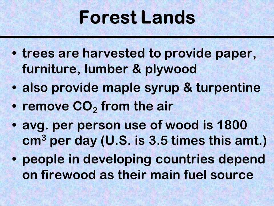 Forest Lands trees are harvested to provide paper, furniture, lumber & plywood also provide maple syrup & turpentine remove CO 2 from the air avg.