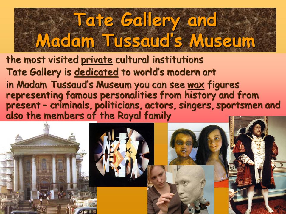 Tate Gallery and Madam Tussaud's Museum the most visited private cultural institutions Tate Gallery is dedicated to world's modern art in Madam Tussau