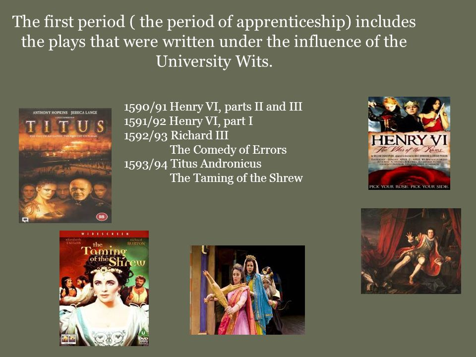 The first period ( the period of apprenticeship) includes the plays that were written under the influence of the University Wits.