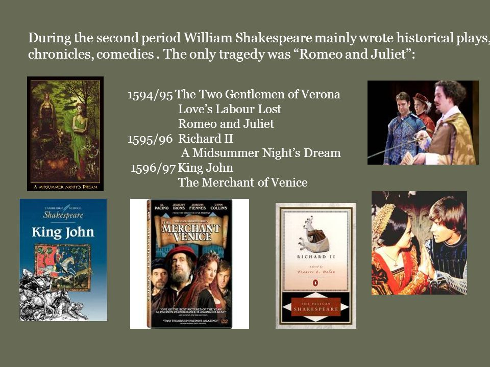 1594/95 The Two Gentlemen of Verona Love's Labour Lost Romeo and Juliet 1595/96 Richard II A Midsummer Night's Dream 1596/97 King John The Merchant of Venice During the second period William Shakespeare mainly wrote historical plays, chronicles, comedies.