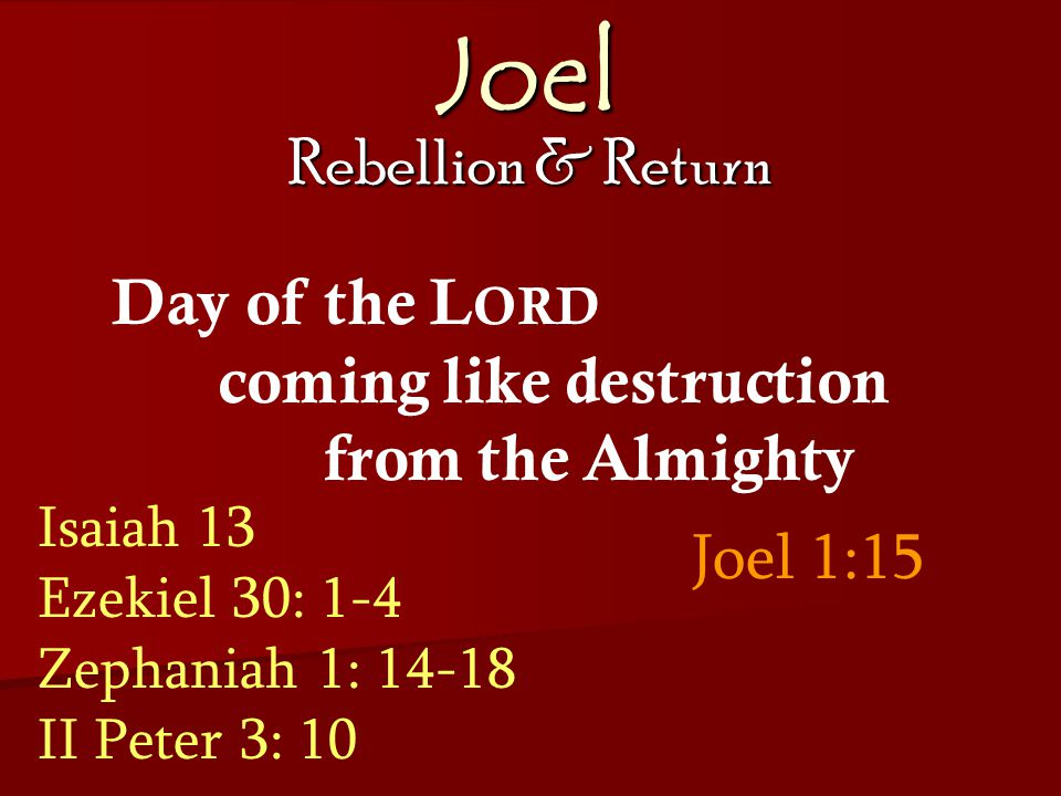 Joel Rebellion & Return Joel 1:15 Day of the L ORD coming like destruction from the Almighty Isaiah 13 Ezekiel 30: 1-4 Zephaniah 1: 14-18 II Peter 3: 10