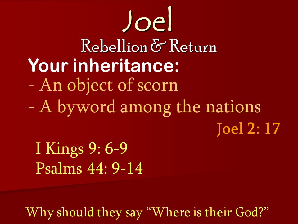 Joel Rebellion & Return Joel 2: 17 Your inheritance: - An object of scorn - A byword among the nations Why should they say Where is their God? I Kings 9: 6-9 Psalms 44: 9-14