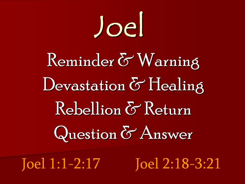 Joel Reminder & Warning Devastation & Healing Rebellion & Return Question & Answer Joel 1:1-2:17Joel 2:18-3:21