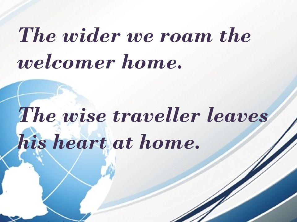 The wider we roam the welcomer home. The wise traveller leaves his heart at home.