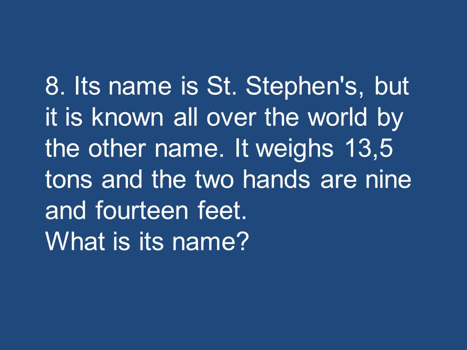 8. Its name is St. Stephen s, but it is known all over the world by the other name.