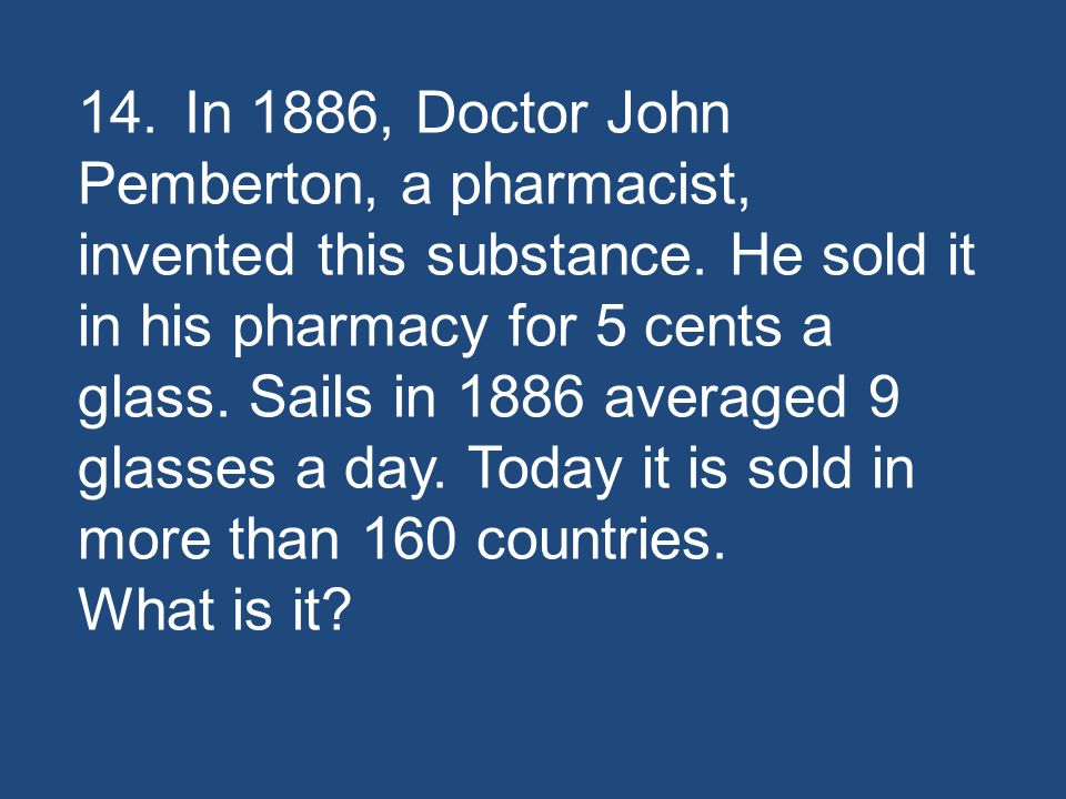 14.In 1886, Doctor John Pemberton, a pharmacist, invented this substance.