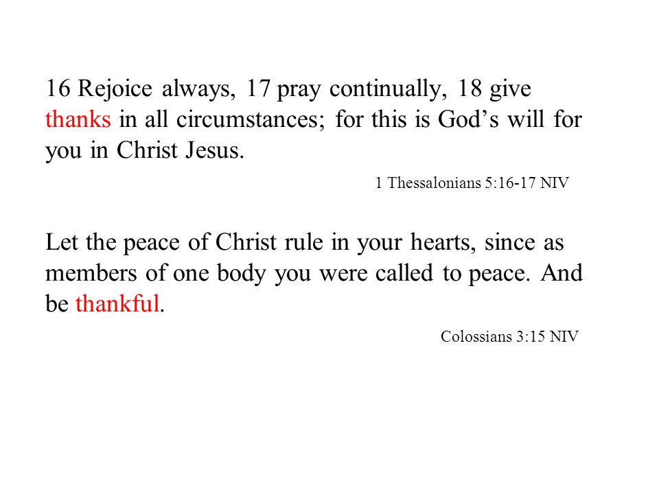 16 Rejoice always, 17 pray continually, 18 give thanks in all circumstances; for this is God's will for you in Christ Jesus.