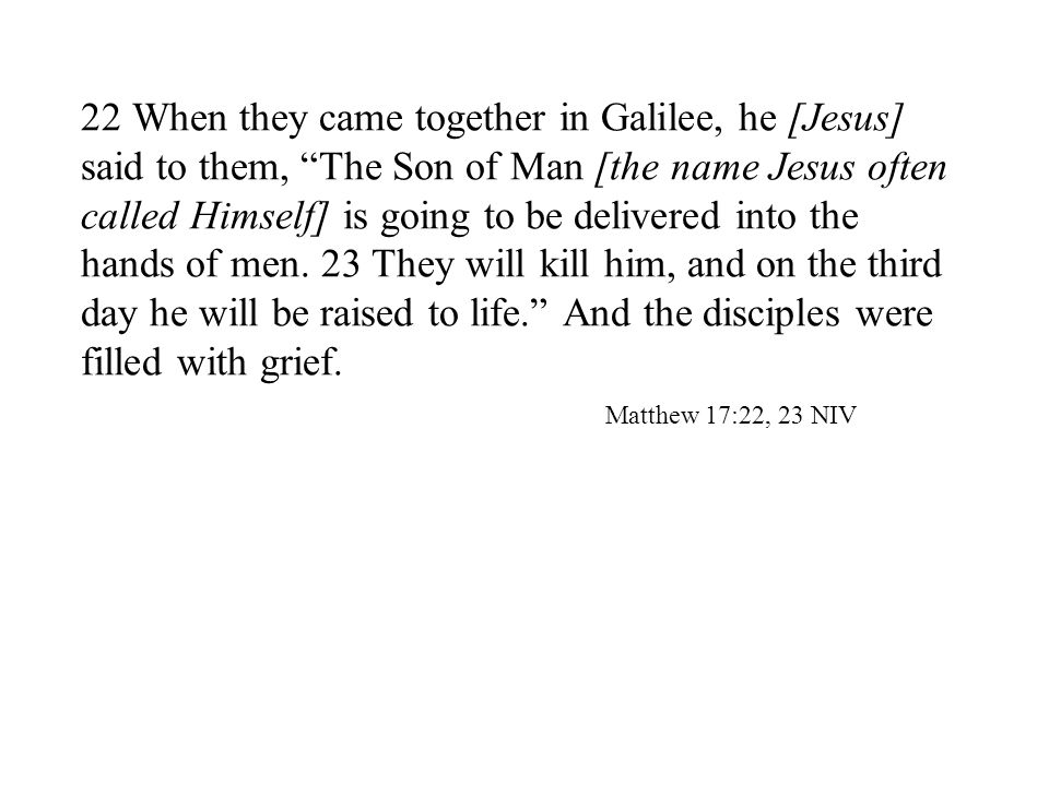 22 When they came together in Galilee, he [Jesus] said to them, The Son of Man [the name Jesus often called Himself] is going to be delivered into the hands of men.