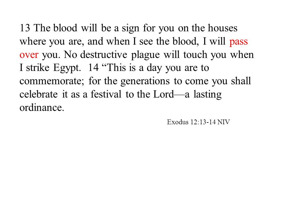 13 The blood will be a sign for you on the houses where you are, and when I see the blood, I will pass over you.