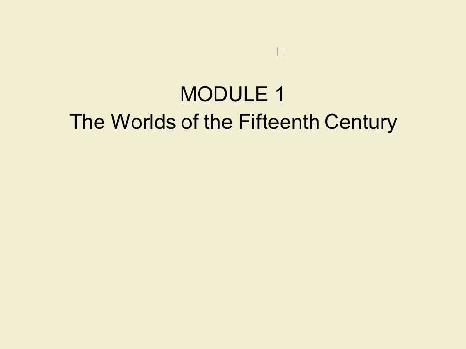 MODULE 1 The Worlds of the Fifteenth Century