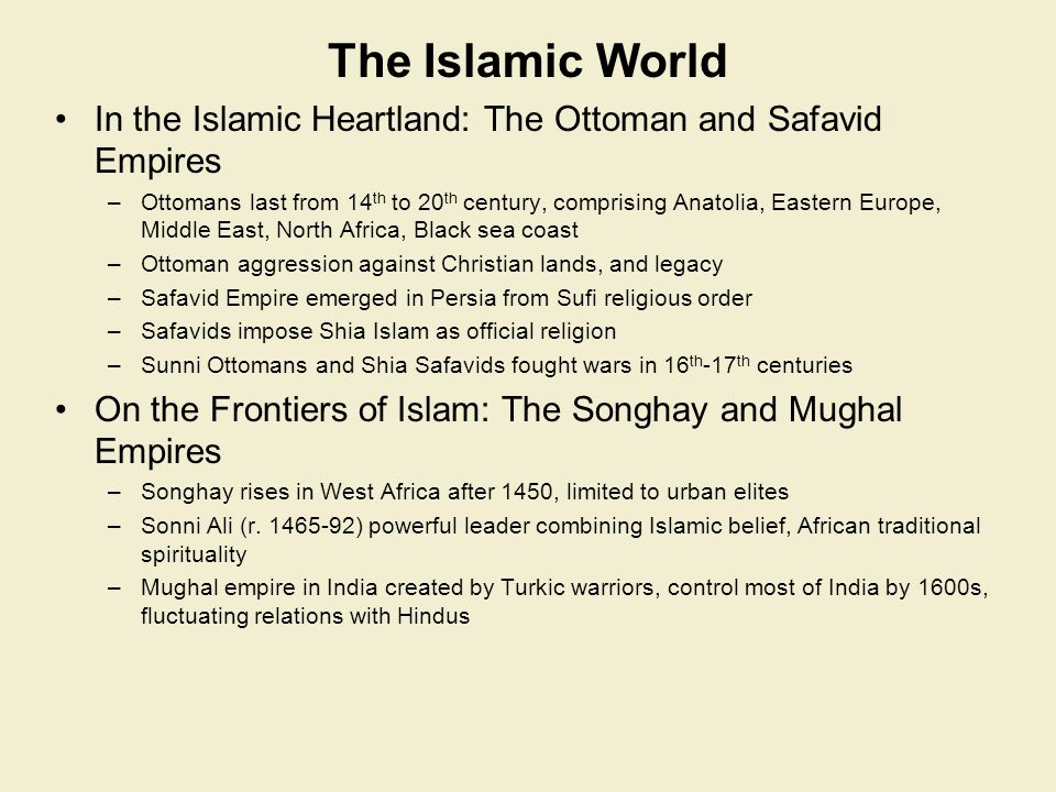 The Islamic World In the Islamic Heartland: The Ottoman and Safavid Empires –Ottomans last from 14 th to 20 th century, comprising Anatolia, Eastern E