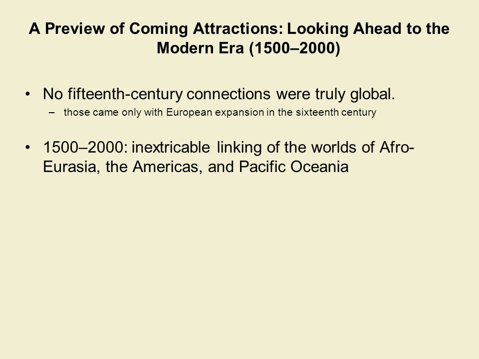 A Preview of Coming Attractions: Looking Ahead to the Modern Era (1500–2000) No fifteenth-century connections were truly global. –those came only with