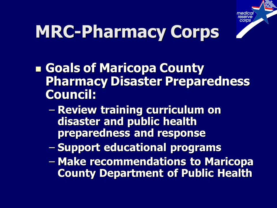 MRC-Pharmacy Corps Goals of Maricopa County Pharmacy Disaster Preparedness Council: Goals of Maricopa County Pharmacy Disaster Preparedness Council: –Review training curriculum on disaster and public health preparedness and response –Support educational programs –Make recommendations to Maricopa County Department of Public Health