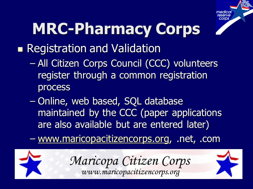MRC-Pharmacy Corps Registration and Validation Registration and Validation –All Citizen Corps Council (CCC) volunteers register through a common registration process –Online, web based, SQL database maintained by the CCC (paper applications are also available but are entered later) –www.maricopacitizencorps.org,.net,.com www.maricopacitizencorps.org