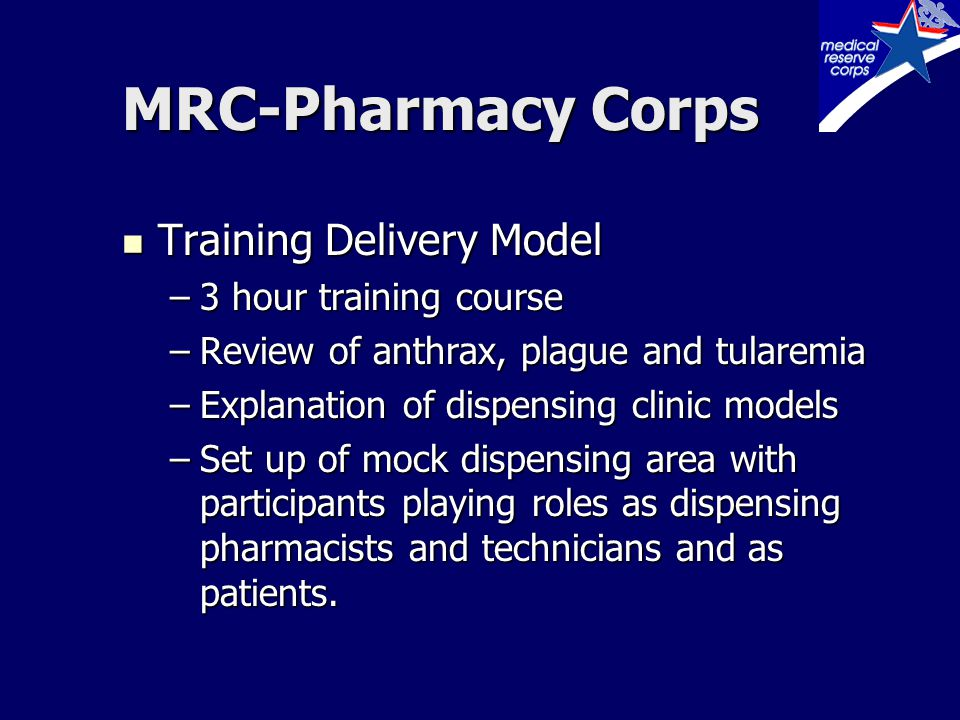 MRC-Pharmacy Corps Training Delivery Model Training Delivery Model –3 hour training course –Review of anthrax, plague and tularemia –Explanation of dispensing clinic models –Set up of mock dispensing area with participants playing roles as dispensing pharmacists and technicians and as patients.