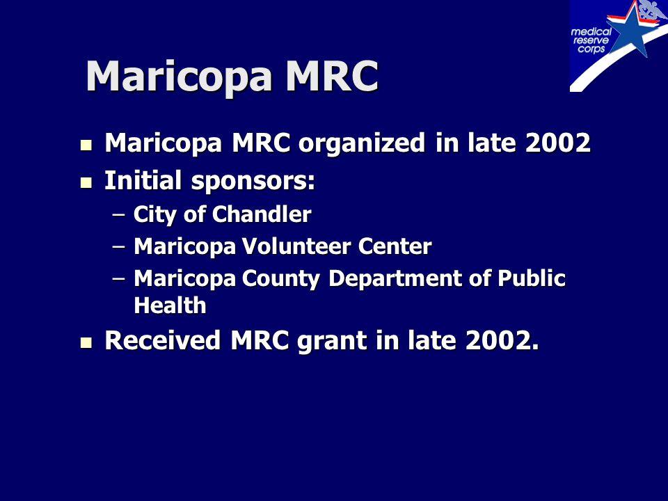Maricopa MRC Maricopa MRC organized in late 2002 Maricopa MRC organized in late 2002 Initial sponsors: Initial sponsors: –City of Chandler –Maricopa Volunteer Center –Maricopa County Department of Public Health Received MRC grant in late 2002.
