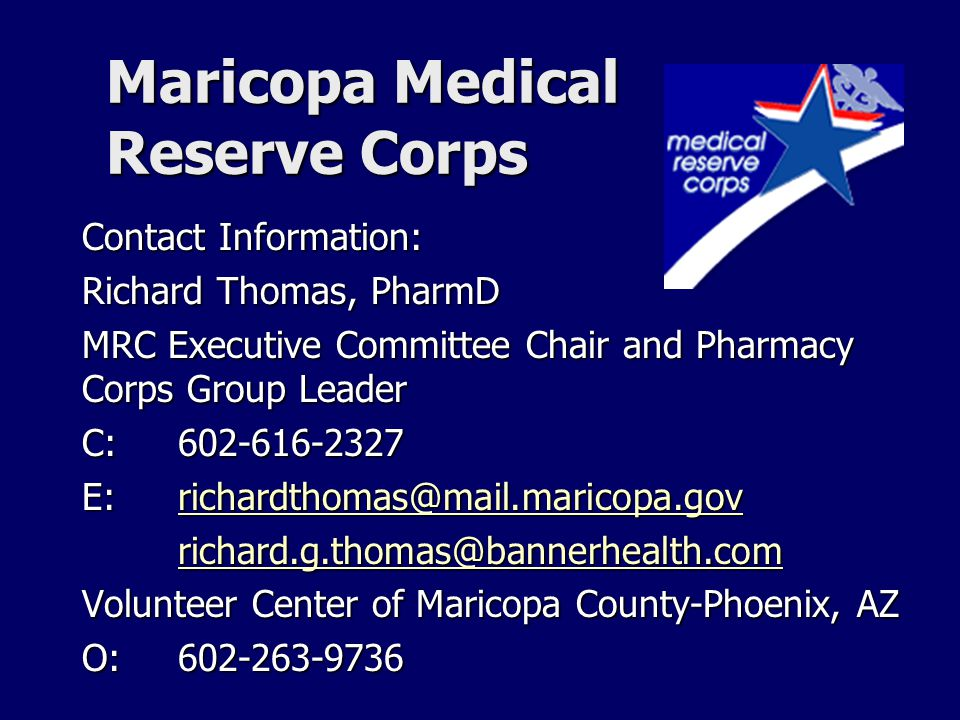 Maricopa Medical Reserve Corps Contact Information: Richard Thomas, PharmD MRC Executive Committee Chair and Pharmacy Corps Group Leader C: 602-616-2327 E: richardthomas@mail.maricopa.gov richardthomas@mail.maricopa.gov richard.g.thomas@bannerhealth.com Volunteer Center of Maricopa County-Phoenix, AZ O:602-263-9736