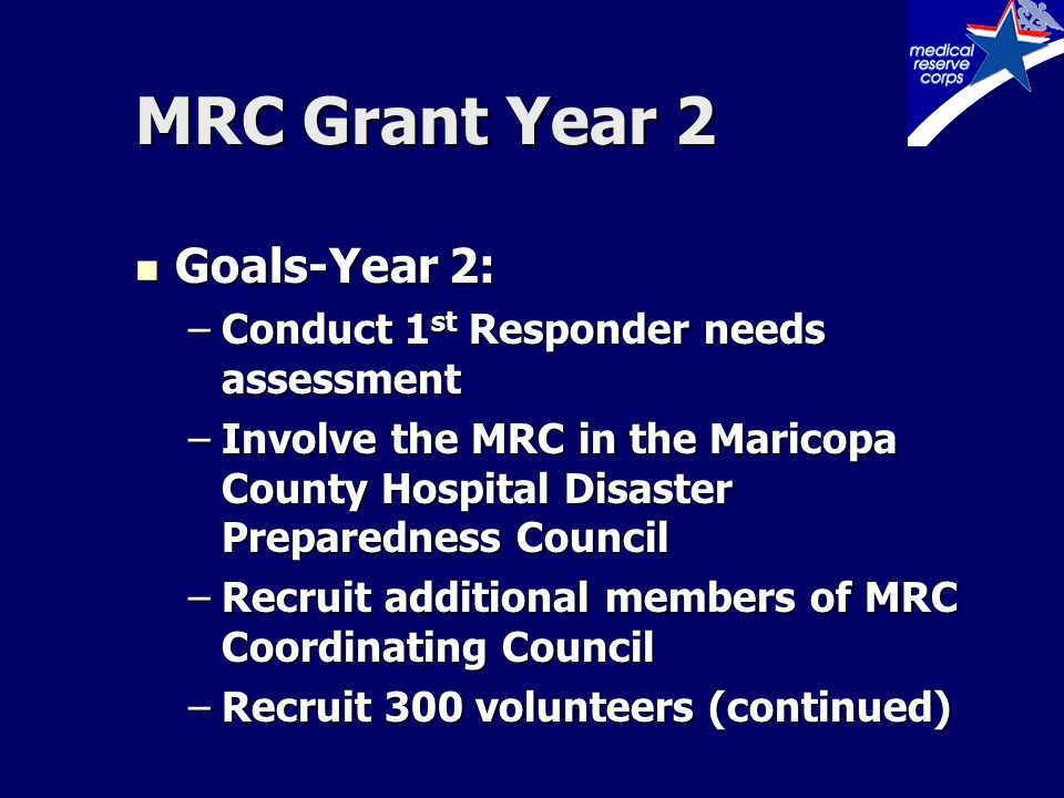 MRC Grant Year 2 Goals-Year 2: Goals-Year 2: –Train 100 volunteers (continued) –Develop a response team model similar to Chandler CERT program –Continue to link MRC to other volunteer disaster organizations –Continue to link MRC to public health activities
