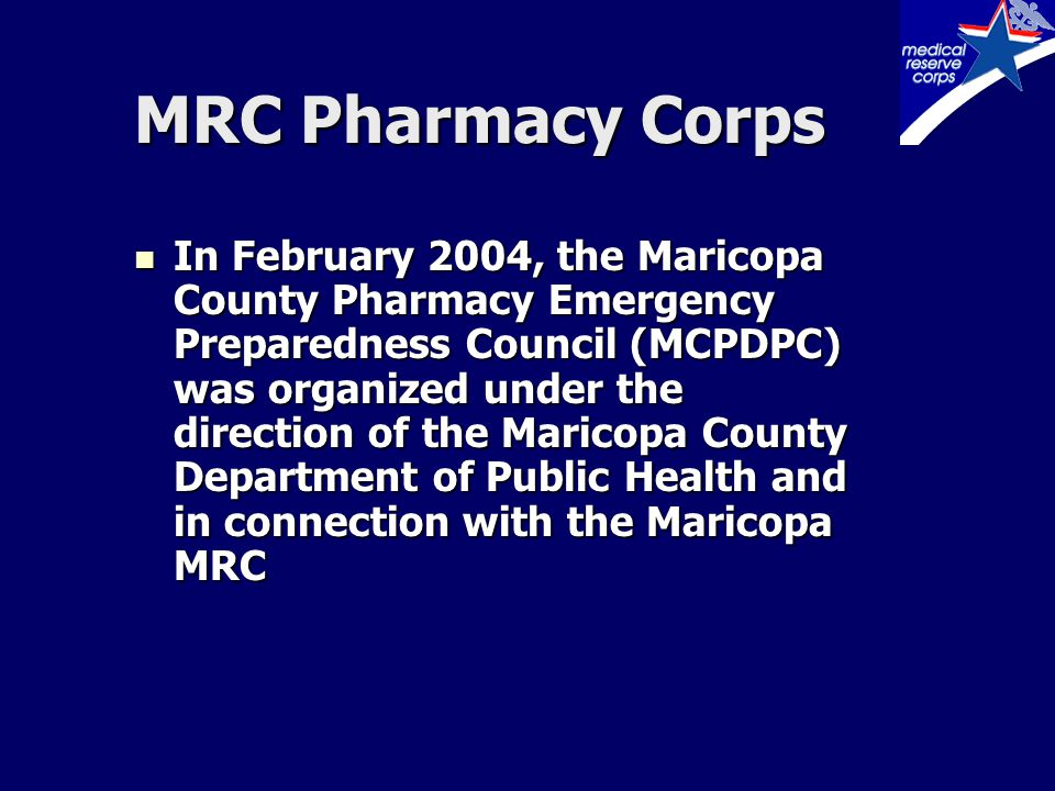 MRC Pharmacy Corps Council consisted of representatives from: –State's two professional pharmacy organizations: APA & AzSHP –Midwestern College of Pharmacy –Arizona State Board of Pharmacy –Maricopa Area Health Education Center –Pharmacy Wholesalers –Maricopa County Department of Public Health –Arizona Department of Health Services