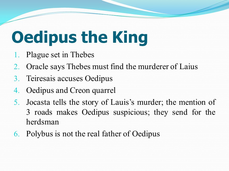 Oedipus the King 1. Plague set in Thebes 2. Oracle says Thebes must find the murderer of Laius 3.