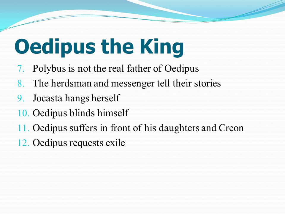 Oedipus the King 7. Polybus is not the real father of Oedipus 8. The herdsman and messenger tell their stories 9. Jocasta hangs herself 10. Oedipus bl