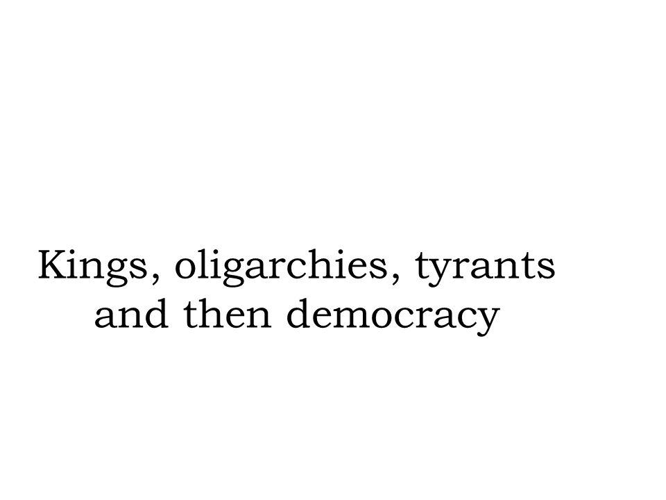 Kings, oligarchies, tyrants and then democracy