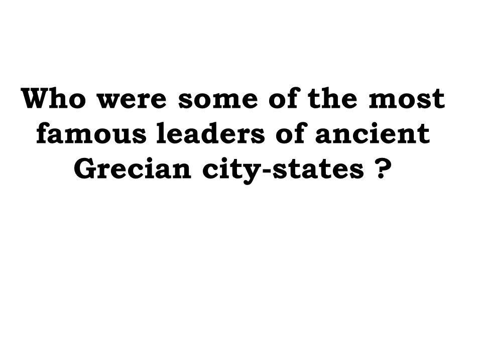 Who were some of the most famous leaders of ancient Grecian city-states ?