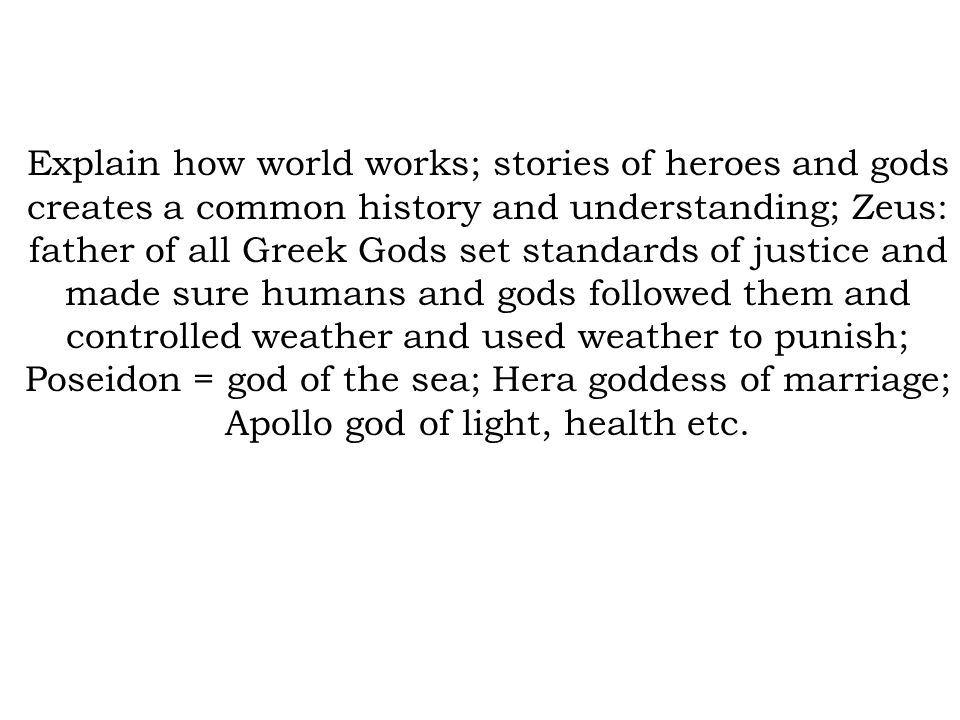 Explain how world works; stories of heroes and gods creates a common history and understanding; Zeus: father of all Greek Gods set standards of justic