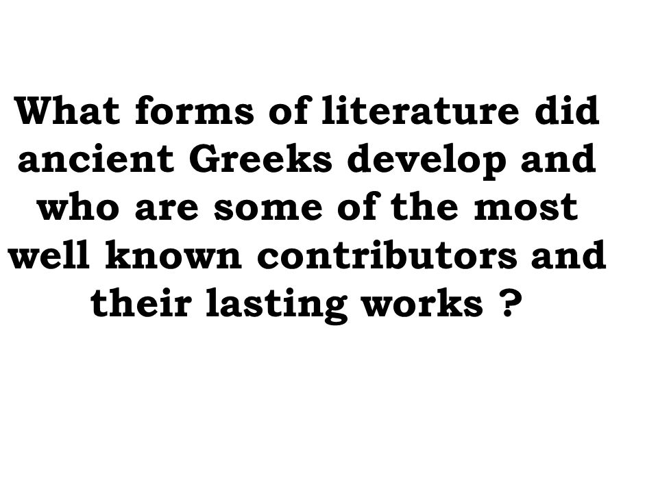 What forms of literature did ancient Greeks develop and who are some of the most well known contributors and their lasting works ?