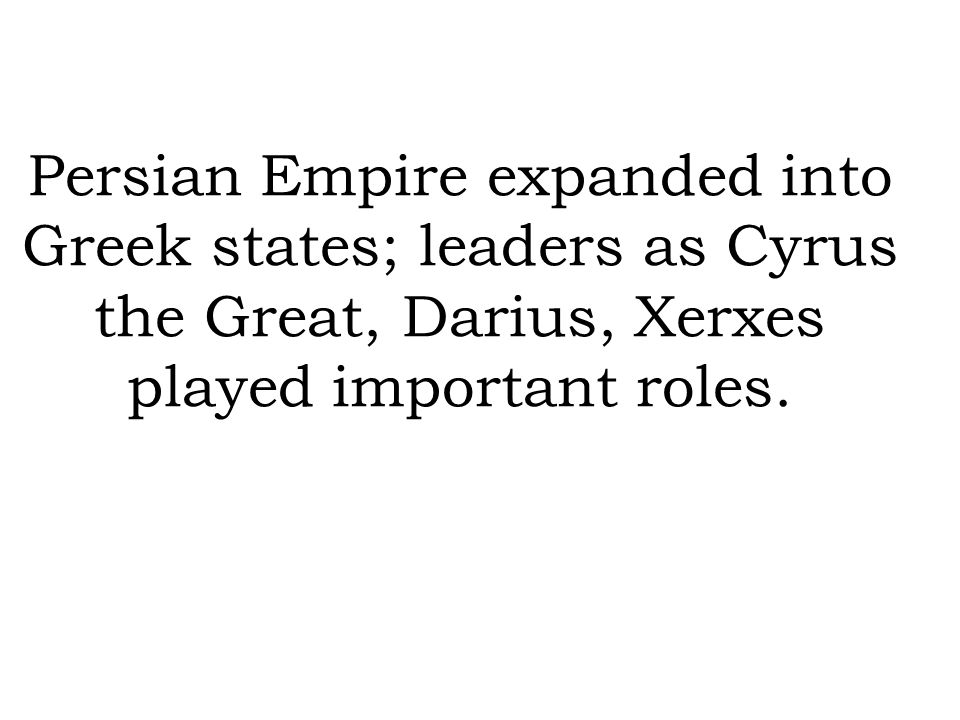 Persian Empire expanded into Greek states; leaders as Cyrus the Great, Darius, Xerxes played important roles.