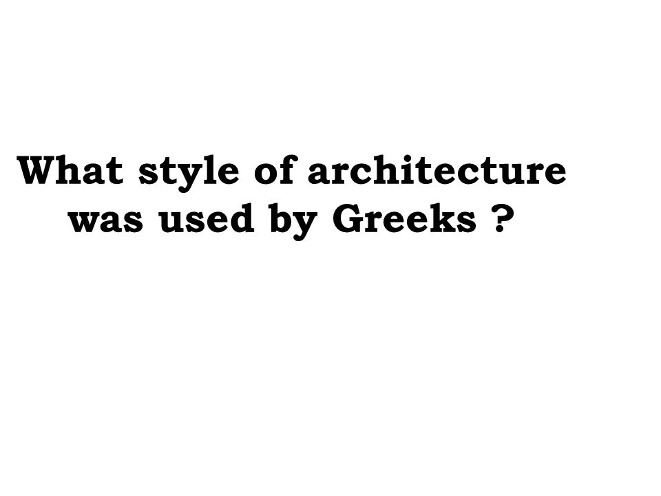 What style of architecture was used by Greeks ?