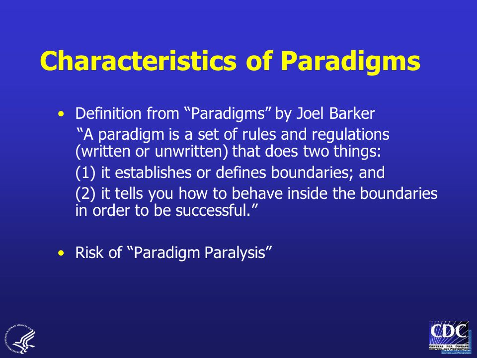 Characteristics of Paradigms Definition from Paradigms by Joel Barker A paradigm is a set of rules and regulations (written or unwritten) that does two things: (1) it establishes or defines boundaries; and (2) it tells you how to behave inside the boundaries in order to be successful. Risk of Paradigm Paralysis