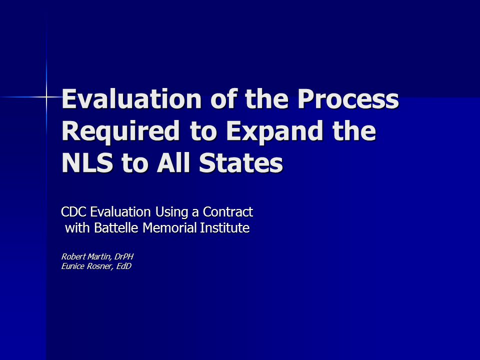 Evaluation of the Process Required to Expand the NLS to All States CDC Evaluation Using a Contract with Battelle Memorial Institute with Battelle Memorial Institute Robert Martin, DrPH Eunice Rosner, EdD