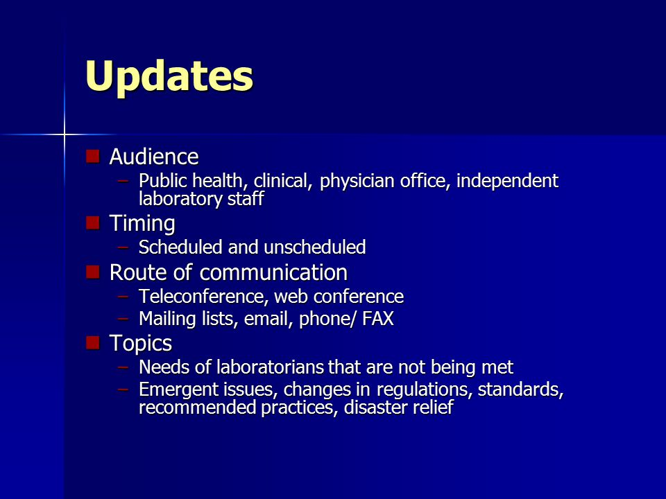 Updates Audience Audience –Public health, clinical, physician office, independent laboratory staff Timing Timing –Scheduled and unscheduled Route of communication Route of communication –Teleconference, web conference –Mailing lists, email, phone/ FAX Topics Topics –Needs of laboratorians that are not being met –Emergent issues, changes in regulations, standards, recommended practices, disaster relief