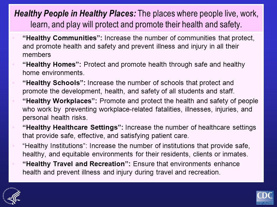 Healthy People in Healthy Places: The places where people live, work, learn, and play will protect and promote their health and safety.