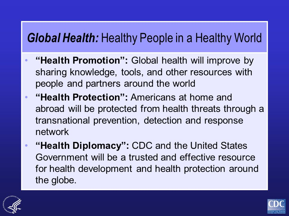 Global Health: Healthy People in a Healthy World Health Promotion : Global health will improve by sharing knowledge, tools, and other resources with people and partners around the world Health Protection : Americans at home and abroad will be protected from health threats through a transnational prevention, detection and response network Health Diplomacy : CDC and the United States Government will be a trusted and effective resource for health development and health protection around the globe.
