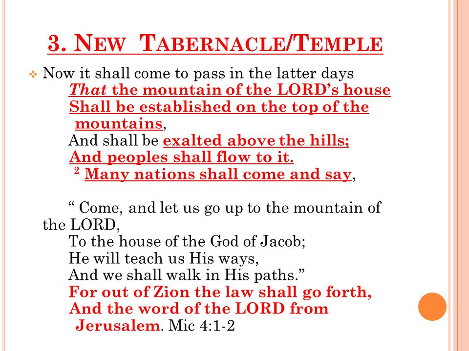 3. N EW T ABERNACLE /T EMPLE  Now it shall come to pass in the latter days That the mountain of the LORD's house Shall be established on the top of t