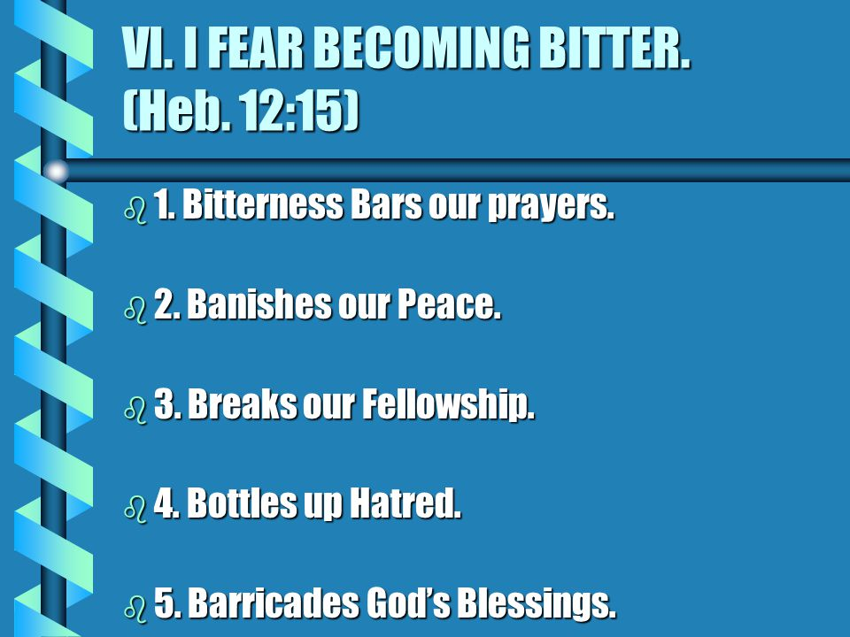 VI. I FEAR BECOMING BITTER. (Heb. 12:15) b 1. Bitterness Bars our prayers.
