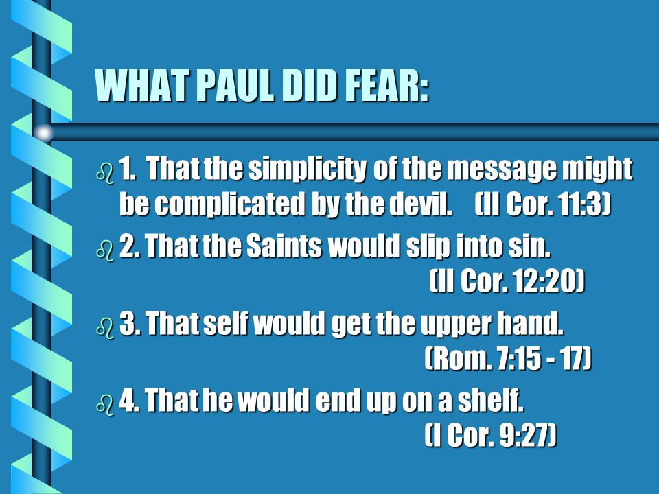 WHAT PAUL DID FEAR: b 1. That the simplicity of the message might be complicated by the devil.