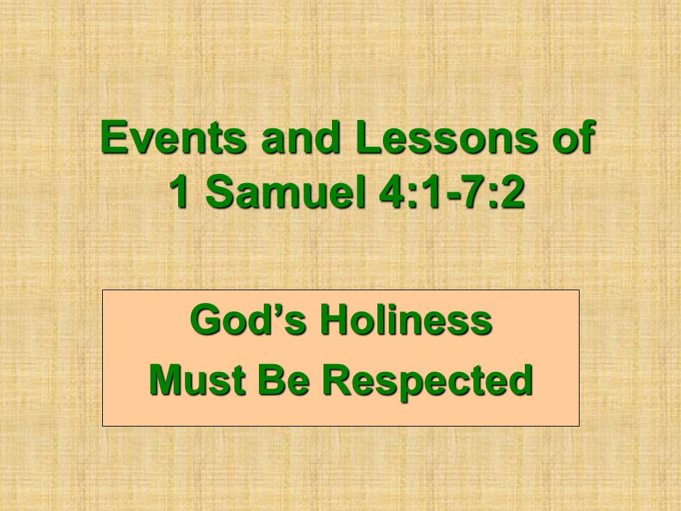 Events and Lessons of 1 Samuel 4:1-7:2 God's Holiness Must Be Respected