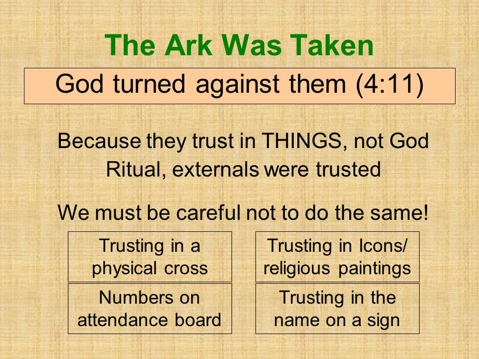 The Ark Was Taken God turned against them (4:11) We must be careful not to do the same.