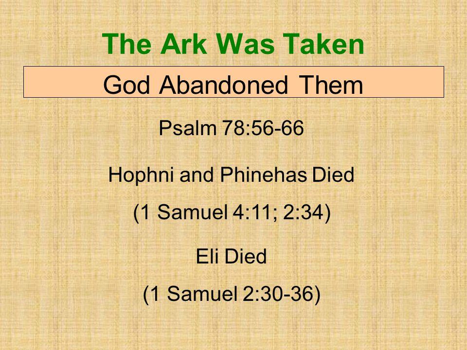 The Ark Was Taken God Abandoned Them Psalm 78:56-66 Hophni and Phinehas Died (1 Samuel 4:11; 2:34) Eli Died (1 Samuel 2:30-36)