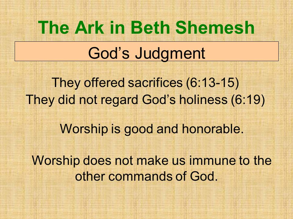 The Ark in Beth Shemesh God's Judgment They offered sacrifices (6:13-15) They did not regard God's holiness (6:19) Worship is good and honorable.