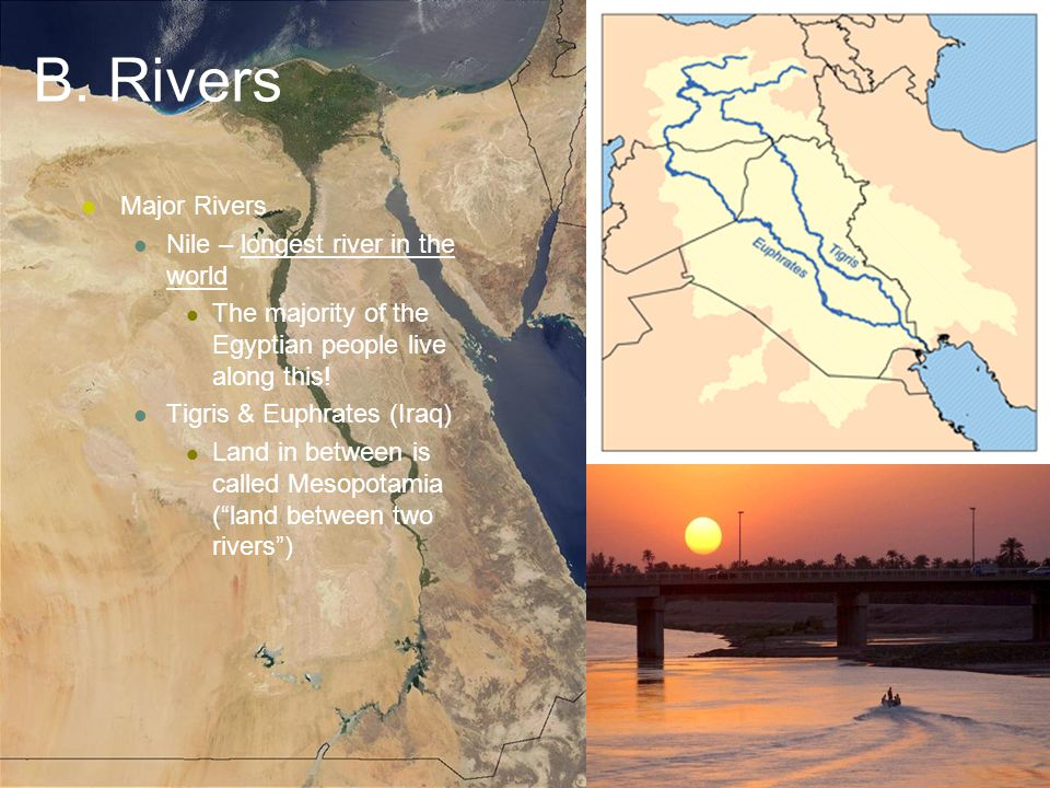 B. Rivers Major Rivers Nile – longest river in the world The majority of the Egyptian people live along this! Tigris & Euphrates (Iraq) Land in betwee